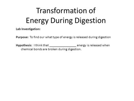 Transformation of Energy During Digestion Lab Investigation: Purpose: To find our what type of energy is released during digestion Hypothesis: I think.