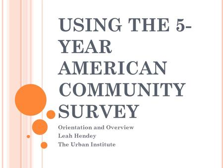 USING THE 5- YEAR AMERICAN COMMUNITY SURVEY Orientation and Overview Leah Hendey The Urban Institute.