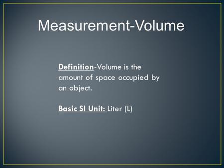 Definition-Volume is the amount of space occupied by an object. Basic SI Unit: Liter (L) Measurement-Volume.