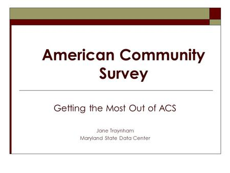 American Community Survey Getting the Most Out of ACS Jane Traynham Maryland State Data Center.