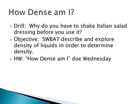  Drill: Why do you have to shake Italian salad dressing before you use it?  Objective: SWBAT describe and explore density of liquids in order to determine.