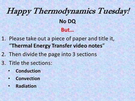 "Happy Thermodynamics Tuesday! No DQ But… 1.Please take out a piece of paper and title it, ""Thermal Energy Transfer video notes"" 2.Then divide the page."