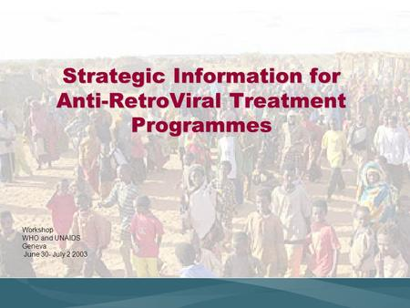 Strategic Information for Anti-RetroViral Treatment Programmes Workshop WHO and UNAIDS Geneva June 30- July 2 2003.