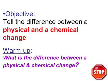 Objective: Tell the difference between a physical and a chemical change Warm-up: What is the difference between a physical & chemical change?