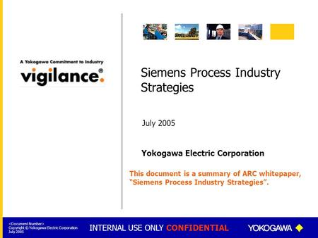 INTERNAL USE ONLY CONFIDENTIAL Yokogawa Electric Corporation Copyright © Yokogawa Electric Corporation July 2005 Siemens Process Industry Strategies July.