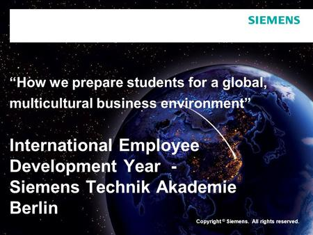 "Copyright © Siemens. All rights reserved. ""How we prepare students for a global, multicultural business environment"" International Employee Development."