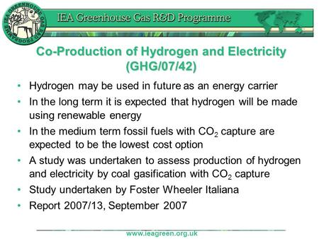 Www.ieagreen.org.uk Co-Production of Hydrogen and Electricity (GHG/07/42) Hydrogen may be used in future as an energy carrier In the long term it is expected.