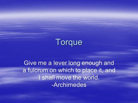 Torque Give me a lever long enough and a fulcrum on which to place it, and I shall move the world. -Archimedes.