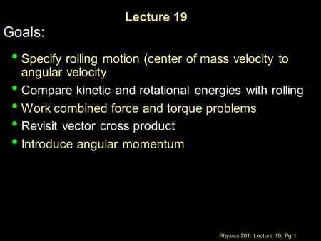 Physics 201: Lecture 19, Pg 1 Lecture 19 Goals: Specify rolling motion (center of mass velocity to angular velocity Compare kinetic and rotational energies.
