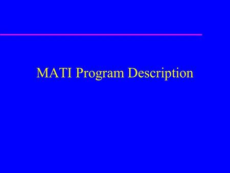 MATI Program Description. Purpose In 1997, five US industrial firms established a consortium, named Management of Accelerated Technology Insertion (MATI),