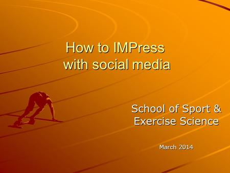 How to IMPress with social media School of Sport & Exercise Science March 2014.