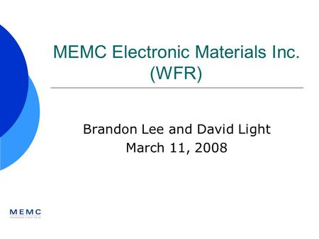 MEMC Electronic Materials Inc. (WFR) Brandon Lee and David Light March 11, 2008.