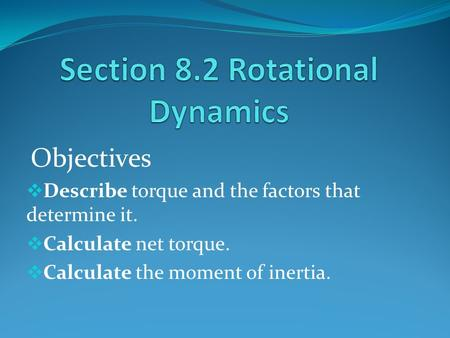 Objectives  Describe torque and the factors that determine it.  Calculate net torque.  Calculate the moment of inertia.
