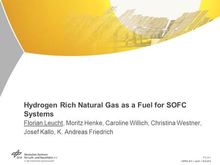 Folie 1 ICEPAG 2012 > Leucht > 08.02.2012 Hydrogen Rich Natural Gas as a Fuel for SOFC Systems Florian Leucht, Moritz Henke, Caroline Willich, Christina.