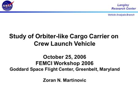 Vehicle Analysis Branch Langley Research Center Study of Orbiter-like Cargo Carrier on Crew Launch Vehicle October 25, 2006 FEMCI Workshop 2006 Goddard.