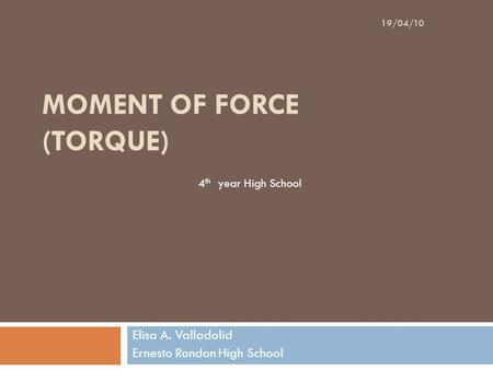 MOMENT OF FORCE (TORQUE) Elisa A. Valladolid Ernesto Rondon High School 19/04/10 4 th year High School.