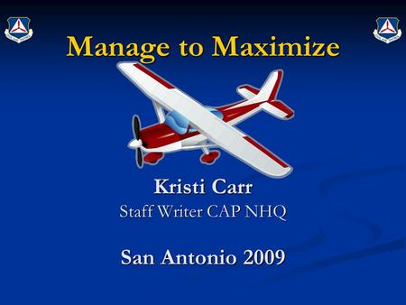 Manage to Maximize Kristi Carr Staff Writer CAP NHQ San Antonio 2009.