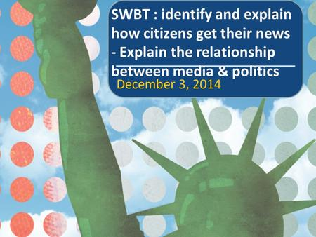 SWBT : identify and explain how citizens get their news - Explain the relationship between media & politics December 3, 2014.