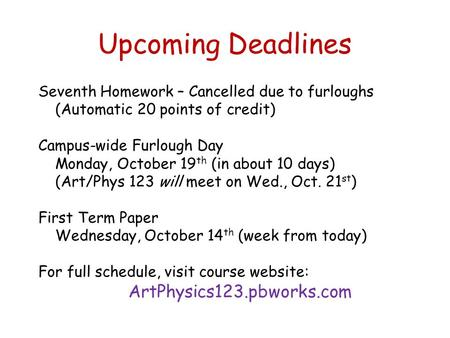 Upcoming Deadlines Seventh Homework – Cancelled due to furloughs (Automatic 20 points of credit) Campus-wide Furlough Day Monday, October 19 th (in about.