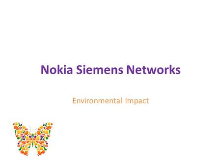 Nokia Siemens Networks Environmental Impact. Content AboutNSN? Environmental Strategy Customers Advantage Energy Efficiency Take Back Solution Working.