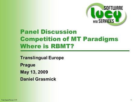 Translingual Europe 2009 1 Panel Discussion Competition of MT Paradigms Where is RBMT? Translingual Europe Prague May 13, 2009 Daniel Grasmick.