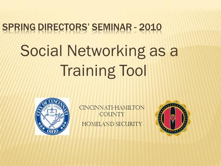 Social Networking as a Training Tool Cincinnati-Hamilton County Homeland Security.