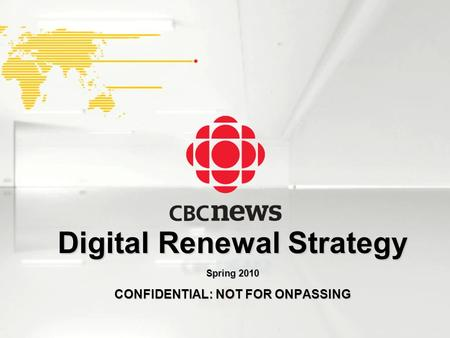 1 CBC News Digital Renewal Strategy Proprietary and Confidential 1 Digital Renewal Strategy Spring 2010 CONFIDENTIAL: NOT FOR ONPASSING.