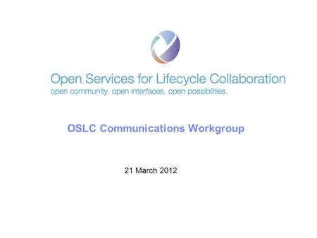 © 2011 IBM Corporation OSLC Communications Workgroup 21 March 2012.