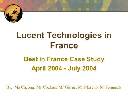 Lucent Technologies in France Best in France Case Study April 2004 - July 2004 By: Ms Cheong, Mr Coulom, Mr Girma, Mr Moreno, Mr Remmele.