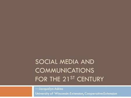 SOCIAL MEDIA AND COMMUNICATIONS FOR THE 21 ST CENTURY —Jacquelyn Askins University of Wisconsin-Extension, Cooperative Extension.
