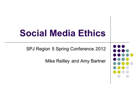 Social Media Ethics SPJ Region 5 Spring Conference 2012 Mike Reilley and Amy Bartner.