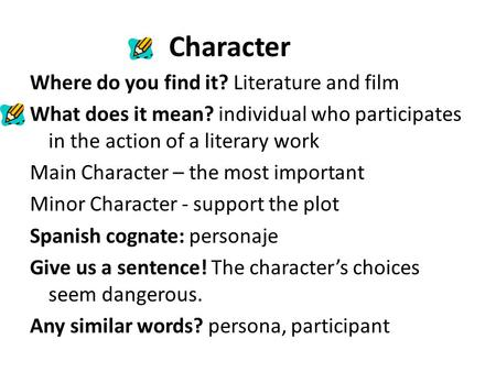 Character Where do you find it? Literature and film What does it mean? individual who participates in the action of a literary work Main Character – the.