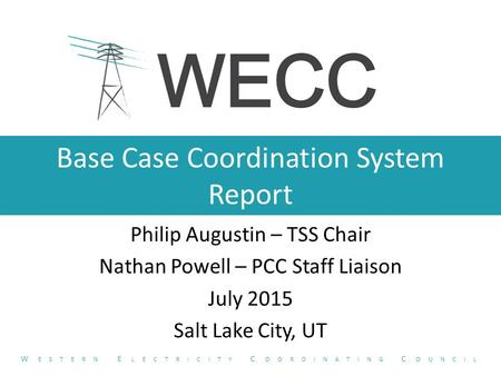 Base Case Coordination System Report Philip Augustin – TSS Chair Nathan Powell – PCC Staff Liaison July 2015 Salt Lake City, UT W ESTERN E LECTRICITY C.