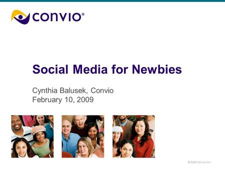 © 2008 Convio, Inc. Social Media for Newbies Cynthia Balusek, Convio February 10, 2009.