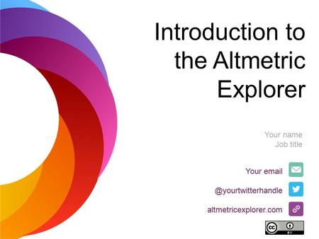 Introduction to the Altmetric Explorer Your altmetricexplorer.com Your name Job title.