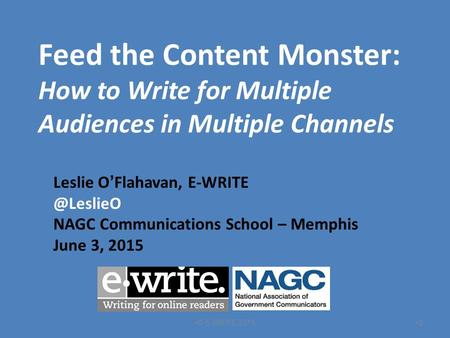 Feed the Content Monster: How to Write for Multiple Audiences in Multiple Channels Leslie O ' Flahavan, NAGC Communications School – Memphis.