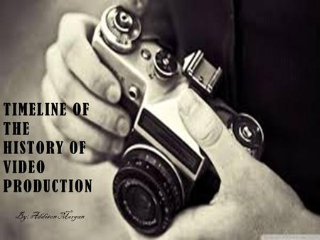 TIMELINE OF THE HISTORY OF VIDEO PRODUCTION By: Addison Morgan.