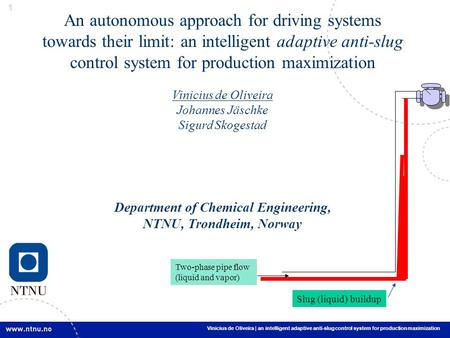 1 1 Vinicius de Oliveira | an intelligent adaptive anti-slug control system for production maximization An autonomous approach for driving systems towards.