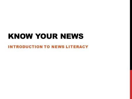 KNOW YOUR NEWS INTRODUCTION TO NEWS LITERACY. News Literacy: The ability to use critical thinking skills to judge the reliability and credibility of news.