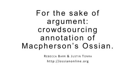 For the sake of argument: crowdsourcing annotation of Macpherson's Ossian. R EBECCA B ARR & J USTIN T ONRA