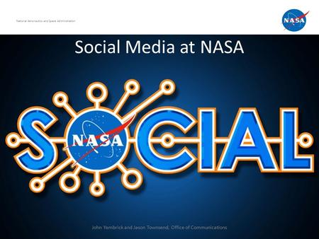 Social Media at NASA National Aeronautics and Space Administration John Yembrick and Jason Townsend, Office of Communications.