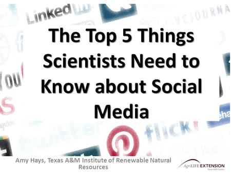 The Top 5 Things Scientists Need to Know about Social Media Amy Hays, Texas A&M Institute of Renewable Natural Resources.