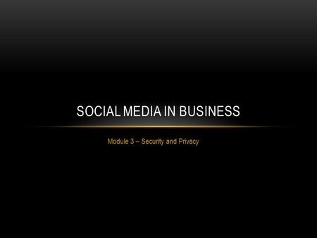 Module 3 – Security and Privacy SOCIAL MEDIA IN BUSINESS.
