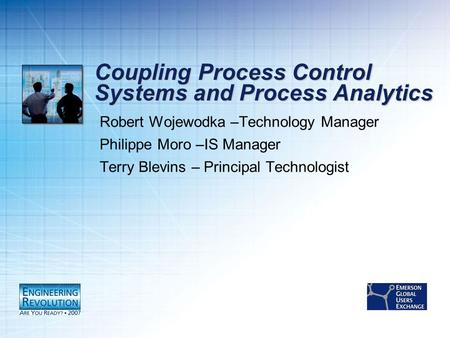 Coupling Process Control Systems and Process Analytics Robert Wojewodka –Technology Manager Philippe Moro –IS Manager Terry Blevins – Principal Technologist.