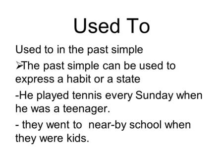 Used To Used to in the past simple  The past simple can be used to express a habit or a state -He played tennis every Sunday when he was a teenager. -