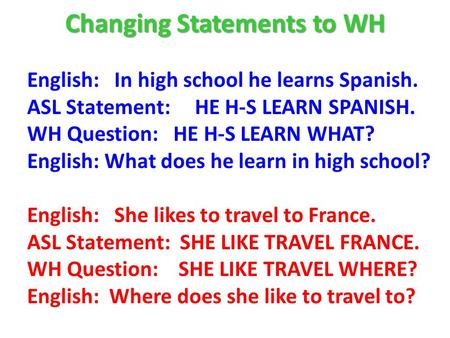 Changing Statements to WH English: In high school he learns Spanish. ASL Statement: HE H-S LEARN SPANISH. WH Question: HE H-S LEARN WHAT? English: What.