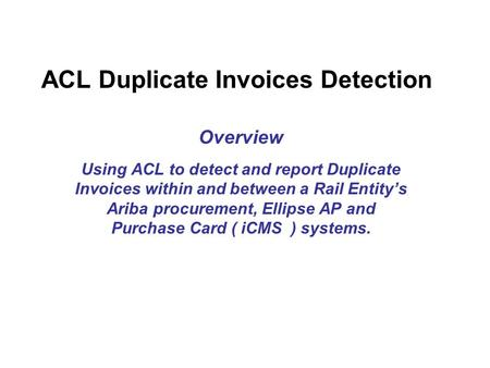 ACL Duplicate Invoices Detection Overview Using ACL to detect and report Duplicate Invoices within and between a Rail Entity's Ariba procurement, Ellipse.