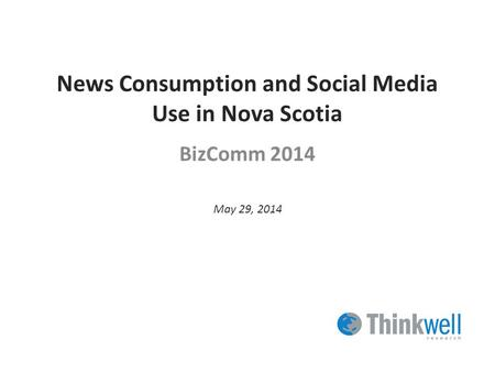 News Consumption and Social Media Use in Nova Scotia BizComm 2014 May 29, 2014.