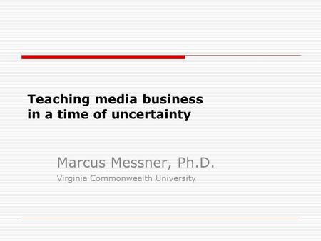 Teaching media business in a time of uncertainty Marcus Messner, Ph.D. Virginia Commonwealth University.