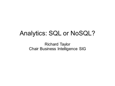 Analytics: SQL or NoSQL? Richard Taylor Chair Business Intelligence SIG.